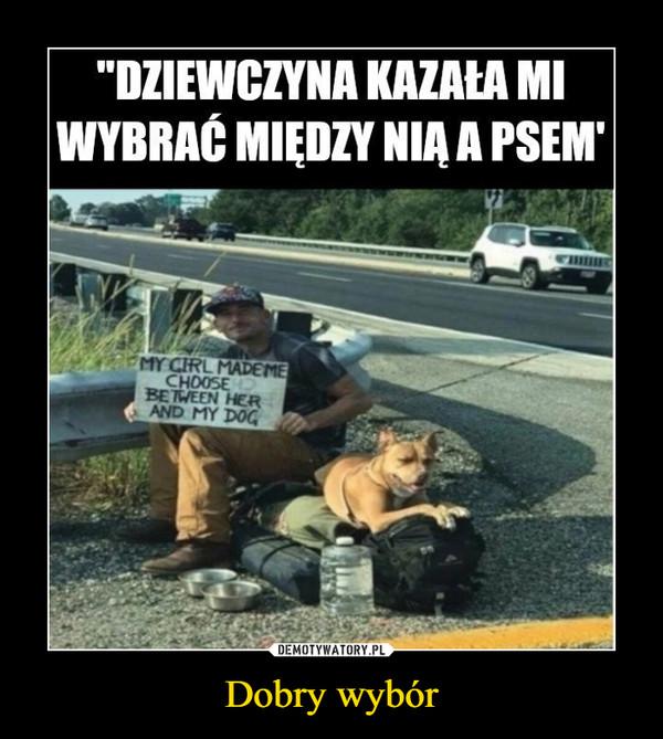 """Dobry wybór –  """"DZIEWCZYNA KAZAŁA MIWYBRAĆ MIĘDZY NIA A PSEM'MY CIRL MADEMECHOOSEBETWEEN HERAND MY DOG"""