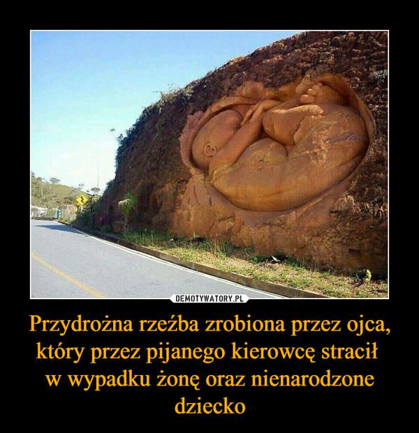 Przydrożna rzeźba zrobiona przez ojca, który przez pijanego kierowcę stracił w wypadku żonę oraz nienarodzone dziecko –