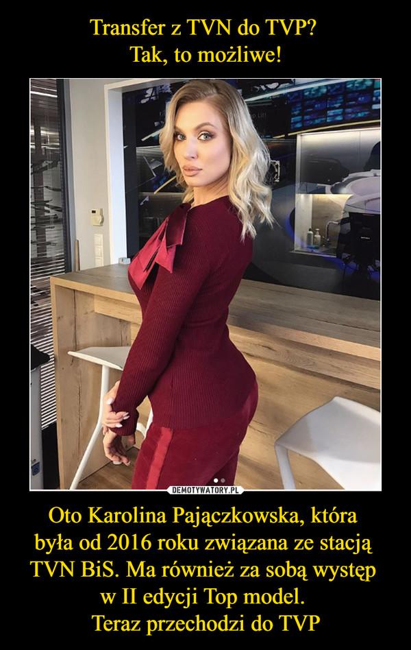 Oto Karolina Pajączkowska, która była od 2016 roku związana ze stacją TVN BiS. Ma również za sobą występ w II edycji Top model. Teraz przechodzi do TVP –