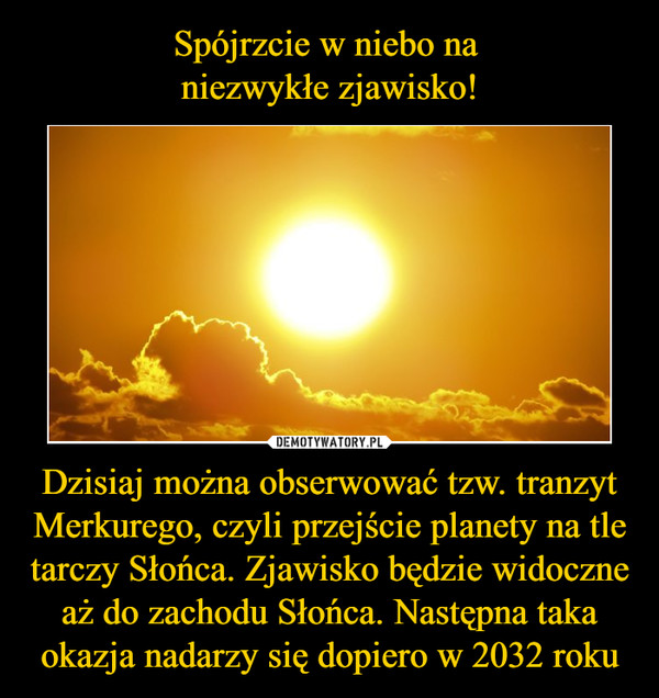Dzisiaj można obserwować tzw. tranzyt Merkurego, czyli przejście planety na tle tarczy Słońca. Zjawisko będzie widoczne aż do zachodu Słońca. Następna taka okazja nadarzy się dopiero w 2032 roku –