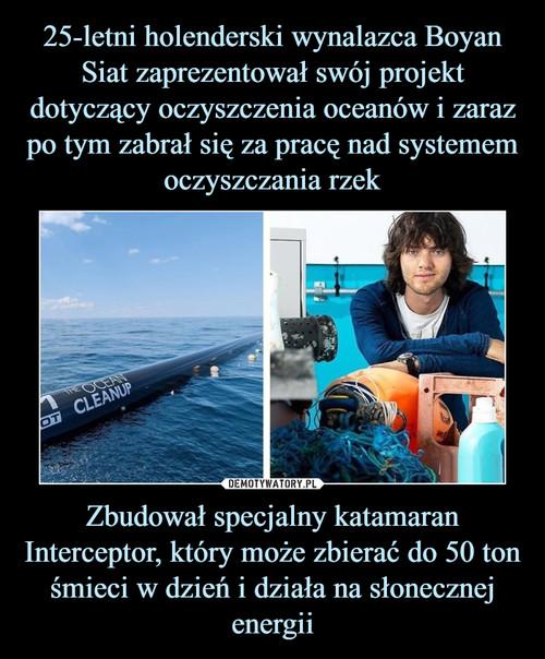 25-letni holenderski wynalazca Boyan Siat zaprezentował swój projekt dotyczący oczyszczenia oceanów i zaraz po tym zabrał się za pracę nad systemem oczyszczania rzek Zbudował specjalny katamaran Interceptor, który może zbierać do 50 ton śmieci w dzień i działa na słonecznej energii