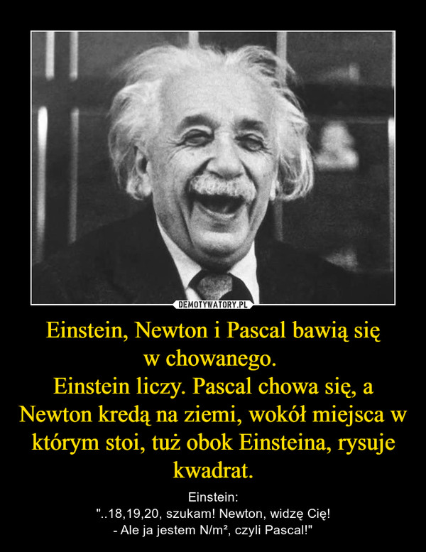 """Einstein, Newton i Pascal bawią sięw chowanego. Einstein liczy. Pascal chowa się, a Newton kredą na ziemi, wokół miejsca w którym stoi, tuż obok Einsteina, rysuje kwadrat. – Einstein:""""..18,19,20, szukam! Newton, widzę Cię!- Ale ja jestem N/m², czyli Pascal!"""""""