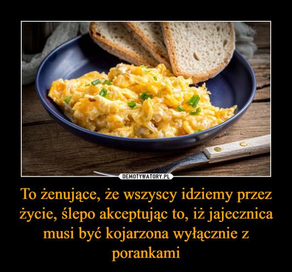 To żenujące, że wszyscy idziemy przez życie, ślepo akceptując to, iż jajecznica musi być kojarzona wyłącznie z porankami –