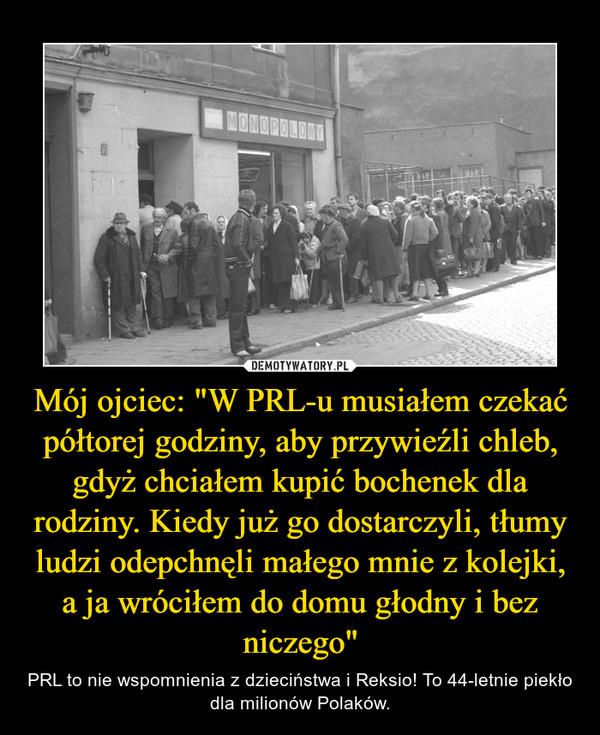 """Mój ojciec: """"W PRL-u musiałem czekać półtorej godziny, aby przywieźli chleb, gdyż chciałem kupić bochenek dla rodziny. Kiedy już go dostarczyli, tłumy ludzi odepchnęli małego mnie z kolejki, a ja wróciłem do domu głodny i bez niczego"""" – PRL to nie wspomnienia z dzieciństwa i Reksio! To 44-letnie piekło dla milionów Polaków."""