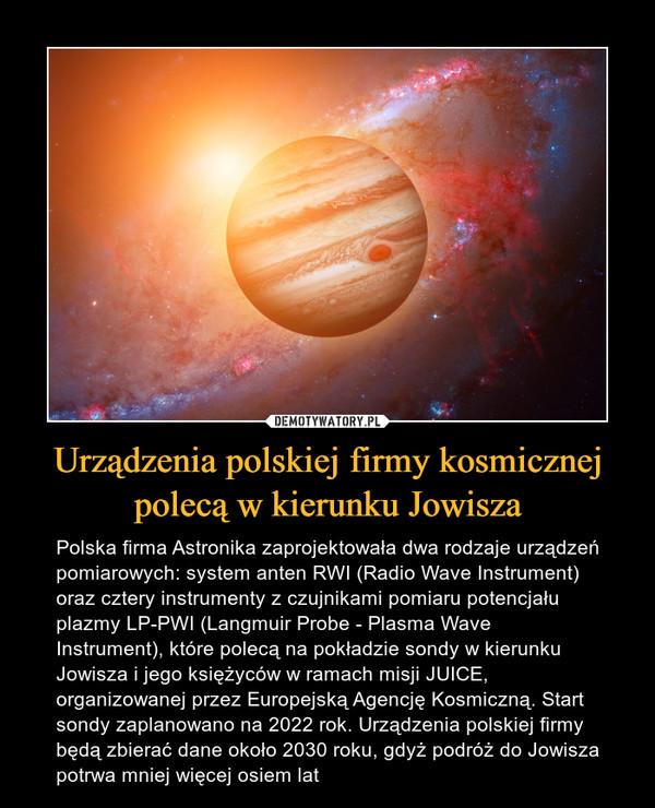 Urządzenia polskiej firmy kosmicznej polecą w kierunku Jowisza – Polska firma Astronika zaprojektowała dwa rodzaje urządzeń pomiarowych: system anten RWI (Radio Wave Instrument) oraz cztery instrumenty z czujnikami pomiaru potencjału plazmy LP-PWI (Langmuir Probe - Plasma Wave Instrument), które polecą na pokładzie sondy w kierunku Jowisza i jego księżyców w ramach misji JUICE, organizowanej przez Europejską Agencję Kosmiczną. Start sondy zaplanowano na 2022 rok. Urządzenia polskiej firmy będą zbierać dane około 2030 roku, gdyż podróż do Jowisza potrwa mniej więcej osiem lat