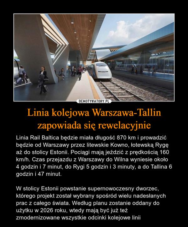 Linia kolejowa Warszawa-Tallin zapowiada się rewelacyjnie – Linia Rail Baltica będzie miała długość 870 km i prowadzić będzie od Warszawy przez litewskie Kowno, łotewską Rygę aż do stolicy Estonii. Pociągi mają jeździć z prędkością 160 km/h. Czas przejazdu z Warszawy do Wilna wyniesie około 4 godzin i 7 minut, do Rygi 5 godzin i 3 minuty, a do Tallina 6 godzin i 47 minut. W stolicy Estonii powstanie supernowoczesny dworzec, którego projekt został wybrany spośród wielu nadesłanych prac z całego świata. Według planu zostanie oddany do użytku w 2026 roku, wtedy mają być już też zmodernizowane wszystkie odcinki kolejowe linii