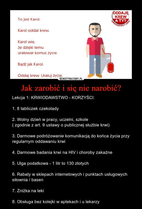 Jak zarobić i się nie narobić? – Lekcja 1: KRWIODAWSTWO - KORZYŚCI: 1. 8 tabliczek czekolady2. Wolny dzień w pracy, uczelni, szkole( zgodnie z art. 9 ustawy o publicznej służbie krwi)3. Darmowe podróżowanie komunikacją do końca życia przy regularnym oddawaniu krwi4. Darmowe badania krwi na HIV i choroby zakaźne5. Ulga podatkowa - 1 litr to 130 złotych6. Rabaty w sklepach internetowych i punktach usługowych siłownia / basen7. Zniżka na leki8. Obsługa bez kolejki w aptekach i u lekarzy To jest Karol. Karol oddal krew. Karol wie, że dzięki temu uratował komuś życie. Bądź jak Karol. Oddaj krew. Uratuj życie.