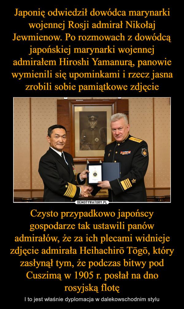 Czysto przypadkowo japońscy gospodarze tak ustawili panów admirałów, że za ich plecami widnieje zdjęcie admirała Heihachirō Tōgō, który zasłynął tym, że podczas bitwy pod Cuszimą w 1905 r. posłał na dno rosyjską flotę – I to jest właśnie dyplomacja w dalekowschodnim stylu