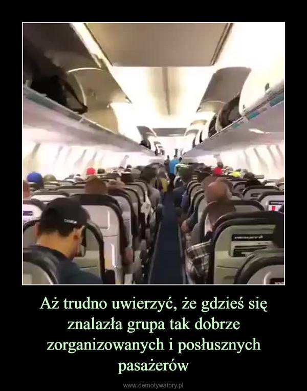 Aż trudno uwierzyć, że gdzieś się znalazła grupa tak dobrze zorganizowanych i posłusznych pasażerów –