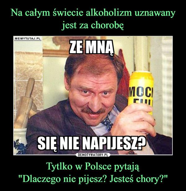 """Tytlko w Polsce pytają""""Dlaczego nie pijesz? Jesteś chory?"""" –"""