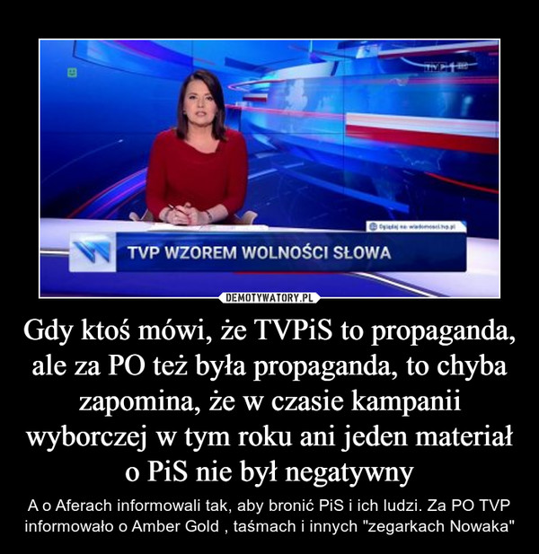 """Gdy ktoś mówi, że TVPiS to propaganda, ale za PO też była propaganda, to chyba zapomina, że w czasie kampanii wyborczej w tym roku ani jeden materiał o PiS nie był negatywny – A o Aferach informowali tak, aby bronić PiS i ich ludzi. Za PO TVP informowało o Amber Gold , taśmach i innych """"zegarkach Nowaka"""""""