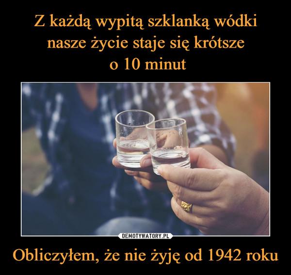 Obliczyłem, że nie żyję od 1942 roku –