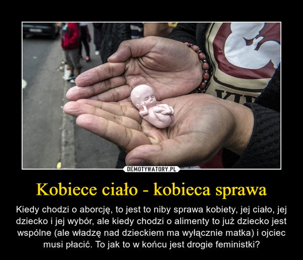 Kobiece ciało - kobieca sprawa – Kiedy chodzi o aborcję, to jest to niby sprawa kobiety, jej ciało, jej dziecko i jej wybór, ale kiedy chodzi o alimenty to już dziecko jest wspólne (ale władzę nad dzieckiem ma wyłącznie matka) i ojciec musi płacić. To jak to w końcu jest drogie feministki?