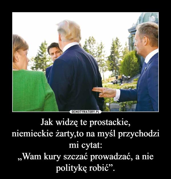 """Jak widzę te prostackie,niemieckie żarty,to na myśl przychodzi mi cytat:""""Wam kury szczać prowadzać, a nie politykę robić"""". –"""