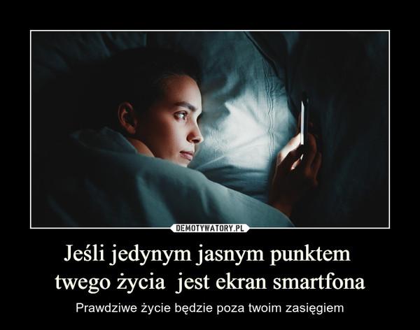 Jeśli jedynym jasnym punktem twego życia  jest ekran smartfona – Prawdziwe życie będzie poza twoim zasięgiem