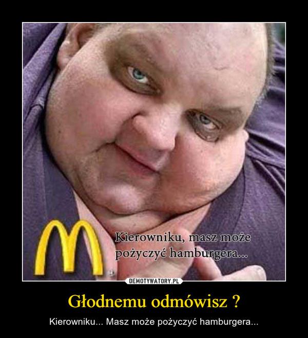 Głodnemu odmówisz ? – Kierowniku... Masz może pożyczyć hamburgera...