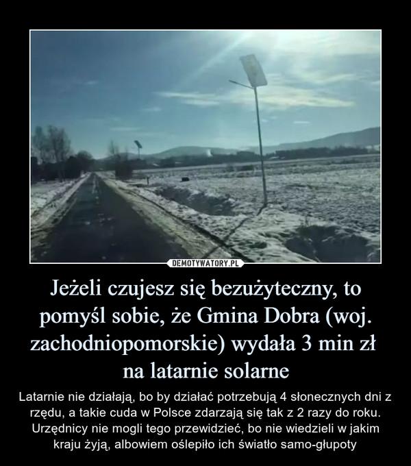 Jeżeli czujesz się bezużyteczny, to pomyśl sobie, że Gmina Dobra (woj. zachodniopomorskie) wydała 3 min zł na latarnie solarne – Latarnie nie działają, bo by działać potrzebują 4 słonecznych dni z rzędu, a takie cuda w Polsce zdarzają się tak z 2 razy do roku. Urzędnicy nie mogli tego przewidzieć, bo nie wiedzieli w jakim kraju żyją, albowiem oślepiło ich światło samo-głupoty