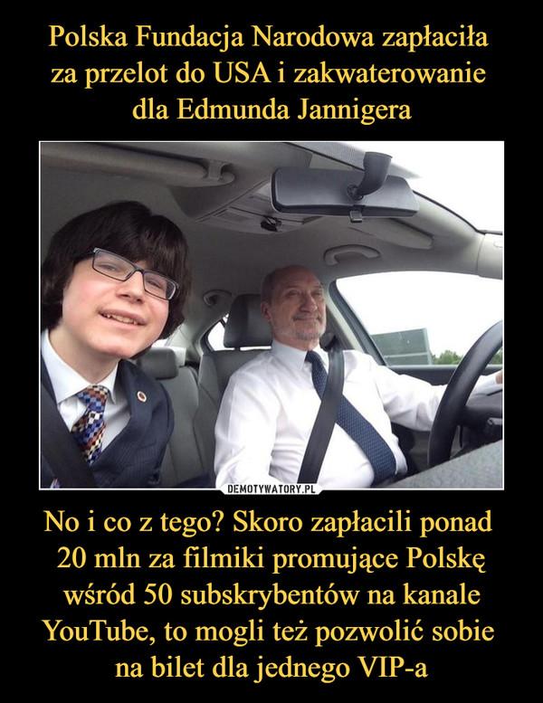 No i co z tego? Skoro zapłacili ponad 20 mln za filmiki promujące Polskę wśród 50 subskrybentów na kanale YouTube, to mogli też pozwolić sobie na bilet dla jednego VIP-a –
