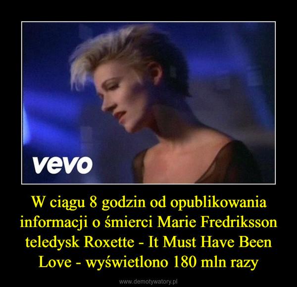 W ciągu 8 godzin od opublikowania informacji o śmierci Marie Fredriksson teledysk Roxette - It Must Have Been Love - wyświetlono 180 mln razy –