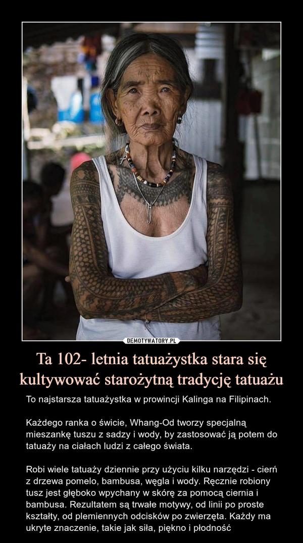 Ta 102- letnia tatuażystka stara się kultywować starożytną tradycję tatuażu – To najstarsza tatuażystka w prowincji Kalinga na Filipinach.Każdego ranka o świcie, Whang-Od tworzy specjalną  mieszankę tuszu z sadzy i wody, by zastosować ją potem do tatuaży na ciałach ludzi z całego świata.Robi wiele tatuaży dziennie przy użyciu kilku narzędzi - cierń z drzewa pomelo, bambusa, węgla i wody. Ręcznie robiony tusz jest głęboko wpychany w skórę za pomocą ciernia i bambusa. Rezultatem są trwałe motywy, od linii po proste kształty, od plemiennych odcisków po zwierzęta. Każdy ma ukryte znaczenie, takie jak siła, piękno i płodność