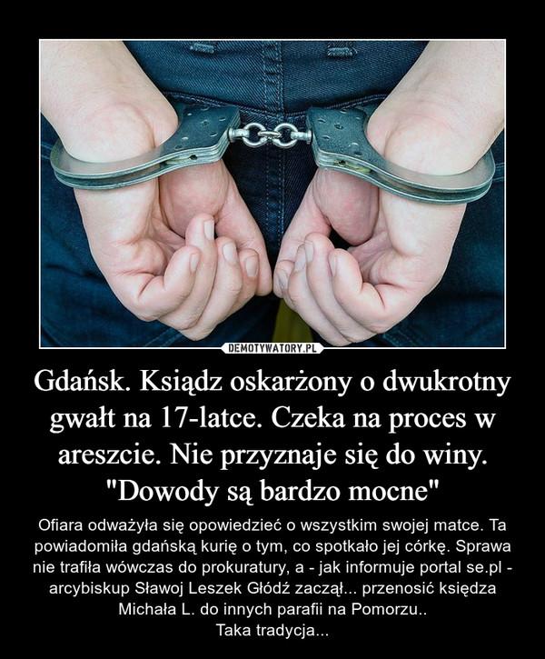 """Gdańsk. Ksiądz oskarżony o dwukrotny gwałt na 17-latce. Czeka na proces w areszcie. Nie przyznaje się do winy. """"Dowody są bardzo mocne"""" – Ofiara odważyła się opowiedzieć o wszystkim swojej matce. Ta powiadomiła gdańską kurię o tym, co spotkało jej córkę. Sprawa nie trafiła wówczas do prokuratury, a - jak informuje portal se.pl - arcybiskup Sławoj Leszek Głódź zaczął... przenosić księdza Michała L. do innych parafii na Pomorzu..Taka tradycja..."""