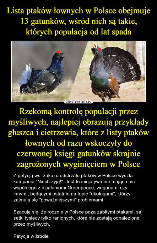 Lista ptaków łownych w Polsce obejmuje 13 gatunków, wśród nich są takie, których populacja od lat spada Rzekomą kontrolę populacji przez myśliwych, najlepiej obrazują przykłady głuszca i cietrzewia, które z listy ptaków łownych od razu wskoczyły do czerwonej księgi gatunków skrajnie zagrożonych wyginięciem w Polsce