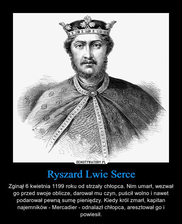 Ryszard Lwie Serce – Zginął 6 kwietnia 1199 roku od strzały chłopca. Nim umarł, wezwał go przed swoje oblicze, darował mu czyn, puścił wolno i nawet podarował pewną sumę pieniędzy. Kiedy król zmarł, kapitan najemników - Mercadier - odnalazł chłopca, aresztował go i powiesił.