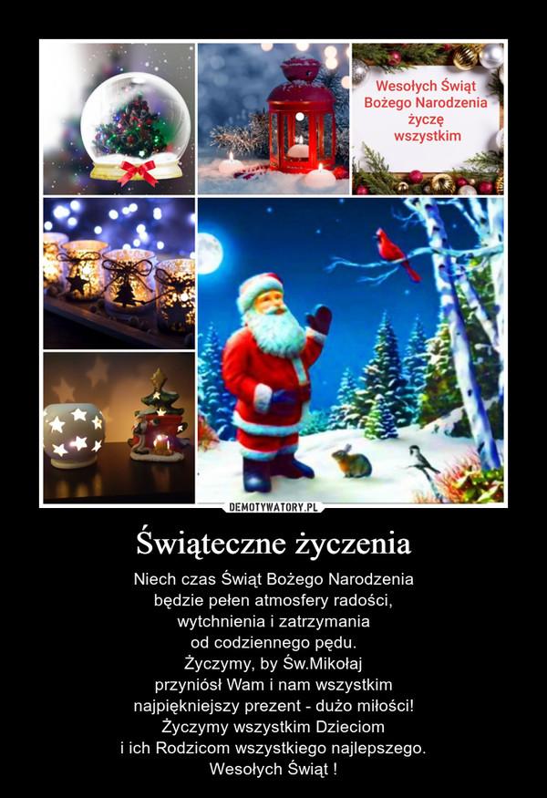 Świąteczne życzenia – Niech czas Świąt Bożego Narodzeniabędzie pełen atmosfery radości,wytchnienia i zatrzymaniaod codziennego pędu.Życzymy, by Św.Mikołajprzyniósł Wam i nam wszystkimnajpiękniejszy prezent - dużo miłości!Życzymy wszystkim Dzieciomi ich Rodzicom wszystkiego najlepszego.Wesołych Świąt !