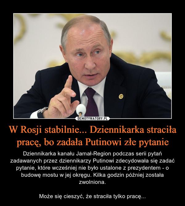 W Rosji stabilnie... Dziennikarka straciła pracę, bo zadała Putinowi złe pytanie – Dziennikarka kanału Jamał-Region podczas serii pytań zadawanych przez dziennikarzy Putinowi zdecydowała się zadać pytanie, które wcześniej nie było ustalone z prezydentem - o budowę mostu w jej okręgu. Kilka godzin później została zwolniona.Może się cieszyć, że straciła tylko pracę...