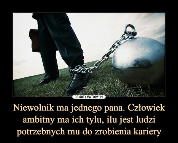 Niewolnik ma jednego pana. Człowiek ambitny ma ich tylu, ilu jest ludzi potrzebnych mu do zrobienia kariery –