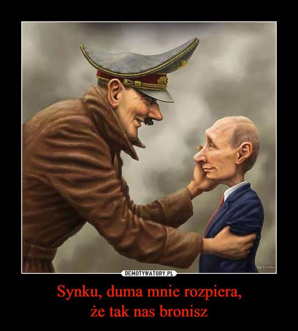 Synku, duma mnie rozpiera,że tak nas bronisz –
