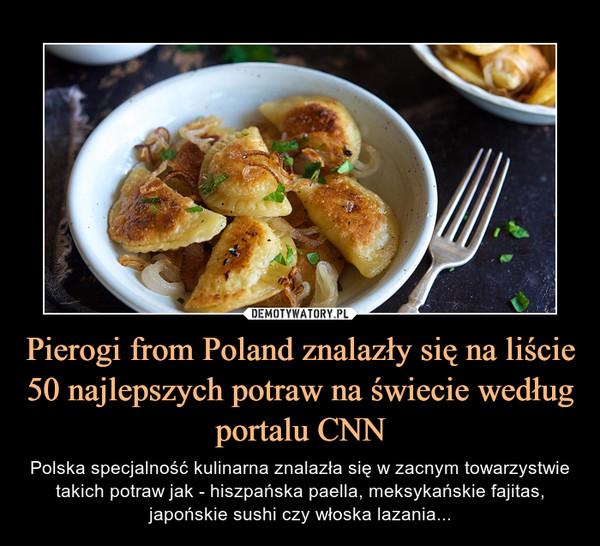 Pierogi from Poland znalazły się na liście 50 najlepszych potraw na świecie według portalu CNN – Polska specjalność kulinarna znalazła się w zacnym towarzystwie takich potraw jak - hiszpańska paella, meksykańskie fajitas, japońskie sushi czy włoska lazania...