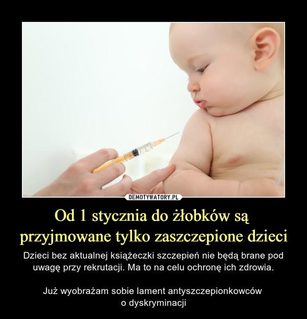 Od 1 stycznia do żłobków są przyjmowane tylko zaszczepione dzieci – Dzieci bez aktualnej książeczki szczepień nie będą brane pod uwagę przy rekrutacji. Ma to na celu ochronę ich zdrowia.Już wyobrażam sobie lament antyszczepionkowców o dyskryminacji