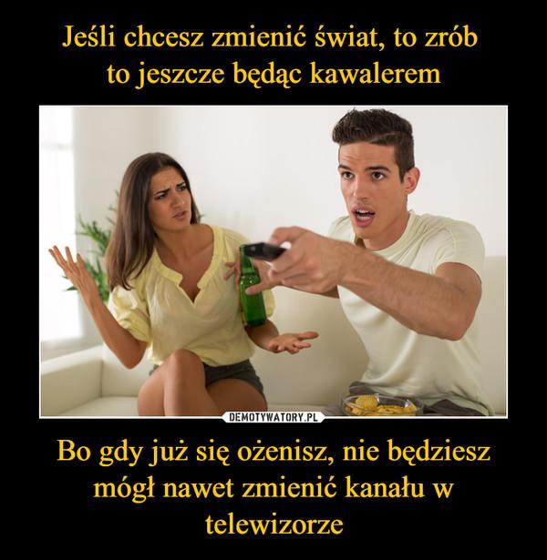 Bo gdy już się ożenisz, nie będziesz mógł nawet zmienić kanału w telewizorze –