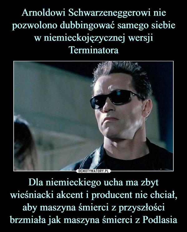 Dla niemieckiego ucha ma zbyt wieśniacki akcent i producent nie chciał, aby maszyna śmierci z przyszłości brzmiała jak maszyna śmierci z Podlasia –