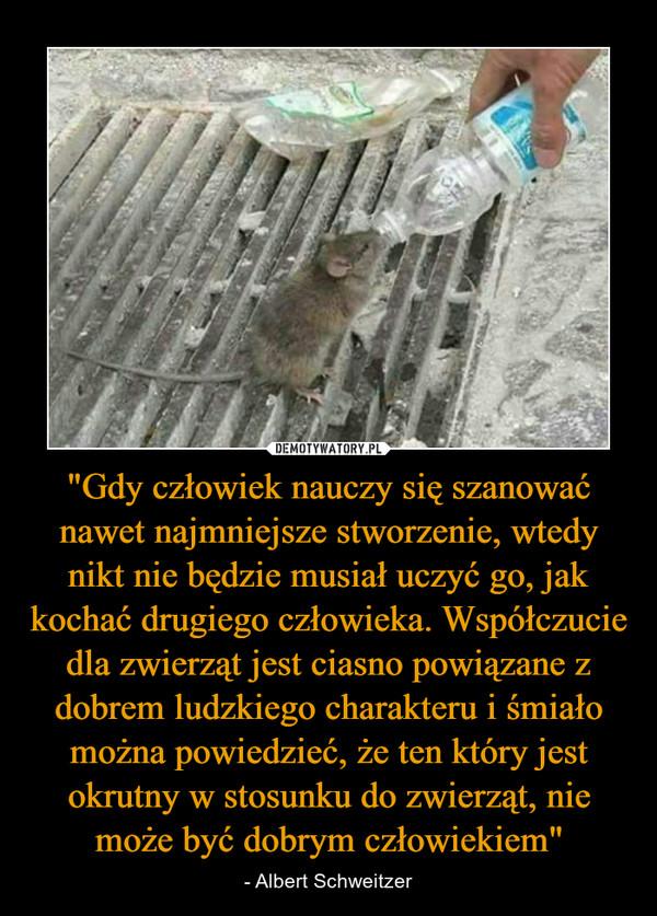 """""""Gdy człowiek nauczy się szanować nawet najmniejsze stworzenie, wtedy nikt nie będzie musiał uczyć go, jak kochać drugiego człowieka. Współczucie dla zwierząt jest ciasno powiązane z dobrem ludzkiego charakteru i śmiało można powiedzieć, że ten który jest okrutny w stosunku do zwierząt, nie może być dobrym człowiekiem"""" – - Albert Schweitzer"""