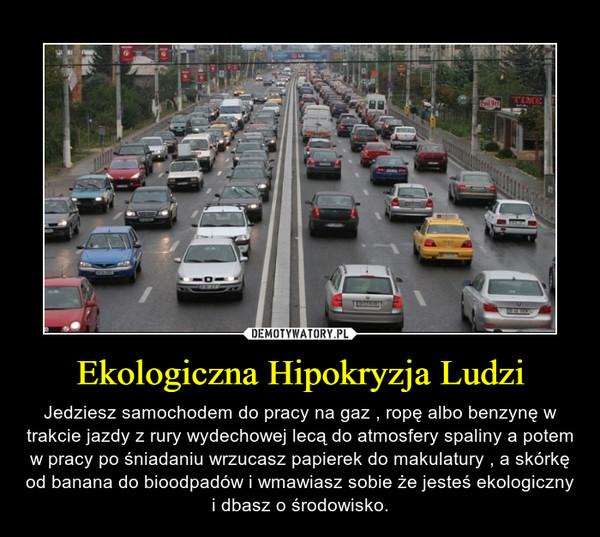 Ekologiczna Hipokryzja Ludzi – Jedziesz samochodem do pracy na gaz , ropę albo benzynę w trakcie jazdy z rury wydechowej lecą do atmosfery spaliny a potem w pracy po śniadaniu wrzucasz papierek do makulatury , a skórkę od banana do bioodpadów i wmawiasz sobie że jesteś ekologiczny i dbasz o środowisko.