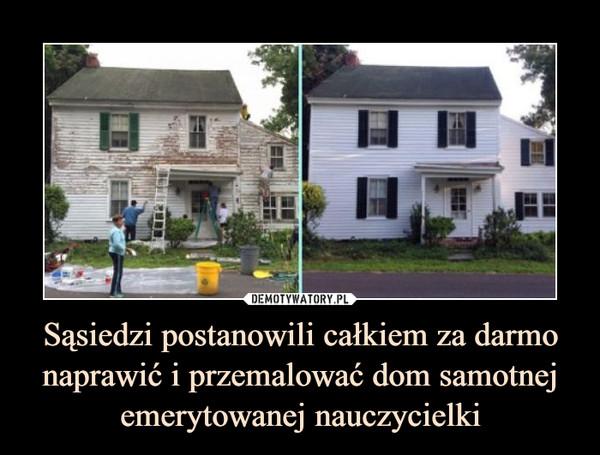 Sąsiedzi postanowili całkiem za darmo naprawić i przemalować dom samotnej emerytowanej nauczycielki –