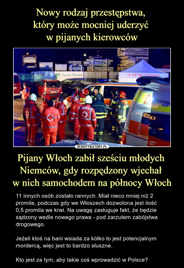 Pijany Włoch zabił sześciu młodych Niemców, gdy rozpędzony wjechał w nich samochodem na północy Włoch – 11 innych osób zostało rannych. Miał nieco mniej niż 2 promile, podczas gdy we Włoszech dozwolona jest ilość 0,5 promila we krwi. Na uwagę zasługuje fakt, że będzie sądzony wedle nowego prawa - pod zarzutem zabójstwa drogowego.Jeżeli ktoś na bani wsiada za kółko to jest potencjalnym mordercą, więc jest to bardzo słuszne. Kto jest za tym, aby takie coś wprowadzić w Polsce?