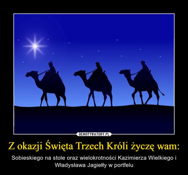 Z okazji Święta Trzech Króli życzę wam: – Sobieskiego na stole oraz wielokrotności Kazimierza Wielkiego i Władysława Jagiełły w portfelu