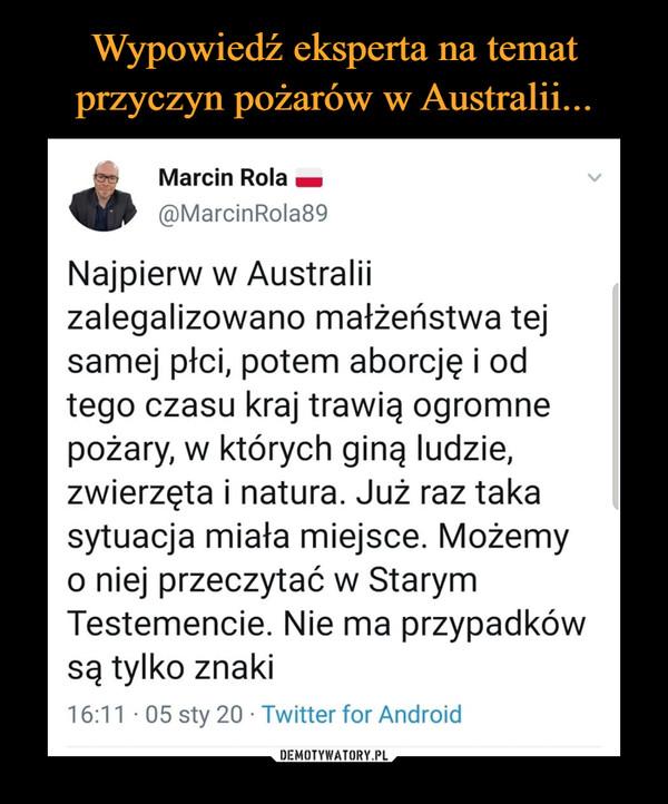 –  Marcin Rola @MarcinRola89Obserwuj Obserwuj @MarcinRola89WięcejNajpierw w Australii zalegalizowano małżeństwa tej samej płci, potem aborcję i od tego czasu kraj trawią ogromne pożary, w których giną ludzie, zwierzęta i natura. Już raz taka sytuacja miała miejsce. Możemy o niej przeczytać w Starym Testemencie. Nie ma przypadków są tylko znaki