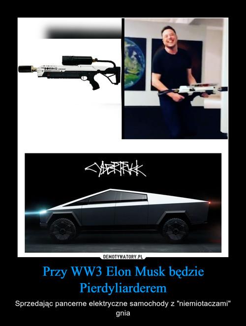 Przy WW3 Elon Musk będzie Pierdyliarderem