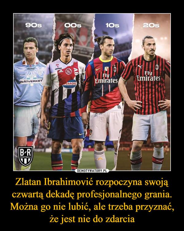Zlatan Ibrahimović rozpoczyna swoją czwartą dekadę profesjonalnego grania. Można go nie lubić, ale trzeba przyznać, że jest nie do zdarcia –
