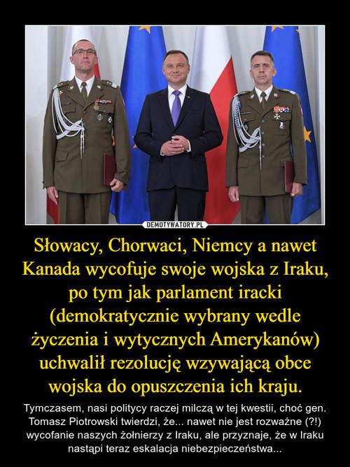 Słowacy, Chorwaci, Niemcy a nawet Kanada wycofuje swoje wojska z Iraku, po tym jak parlament iracki (demokratycznie wybrany wedle życzenia i wytycznych Amerykanów) uchwalił rezolucję wzywającą obce wojska do opuszczenia ich kraju.