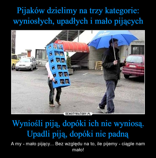 Wyniośli piją, dopóki ich nie wyniosą. Upadli piją, dopóki nie padną – A my - mało pijący... Bez względu na to, ile pijemy - ciągle nam mało!
