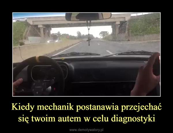 Kiedy mechanik postanawia przejechać się twoim autem w celu diagnostyki –