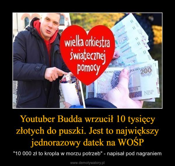 """Youtuber Budda wrzucił 10 tysięcy złotych do puszki. Jest to największy jednorazowy datek na WOŚP – """"10 000 zł to kropla w morzu potrzeb"""" - napisał pod nagraniem"""