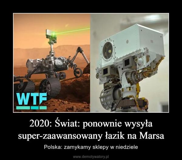 2020: Świat: ponownie wysyła super-zaawansowany łazik na Marsa – Polska: zamykamy sklepy w niedziele
