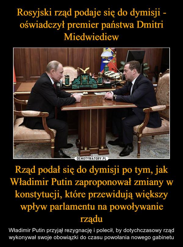 Rząd podał się do dymisji po tym, jak Władimir Putin zaproponował zmiany w konstytucji, które przewidują większy wpływ parlamentu na powoływanie rządu – Władimir Putin przyjął rezygnację i polecił, by dotychczasowy rząd wykonywał swoje obowiązki do czasu powołania nowego gabinetu