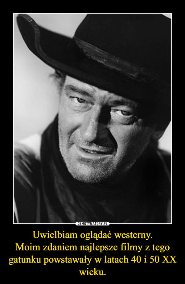 Uwielbiam oglądać westerny.Moim zdaniem najlepsze filmy z tego gatunku powstawały w latach 40 i 50 XX wieku. –